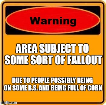 Warning Sign Meme | AREA SUBJECT TO SOME SORT OF FALLOUT DUE TO PEOPLE POSSIBLY BEING ON SOME B.S. AND BEING FULL OF CORN | image tagged in memes,warning sign | made w/ Imgflip meme maker