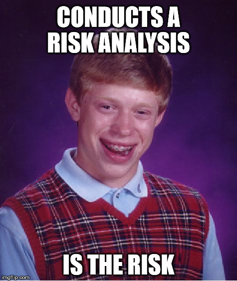 Bad Luck Brian Meme | CONDUCTS A RISK ANALYSIS IS THE RISK | image tagged in memes,bad luck brian | made w/ Imgflip meme maker