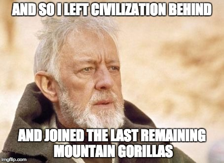 Obi Wan Kenobi Meme | AND SO I LEFT CIVILIZATION BEHIND AND JOINED THE LAST REMAINING MOUNTAIN GORILLAS | image tagged in memes,obi wan kenobi | made w/ Imgflip meme maker
