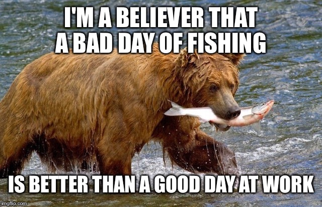 I'M A BELIEVER THAT A BAD DAY OF FISHING IS BETTER THAN A GOOD DAY AT WORK | made w/ Imgflip meme maker