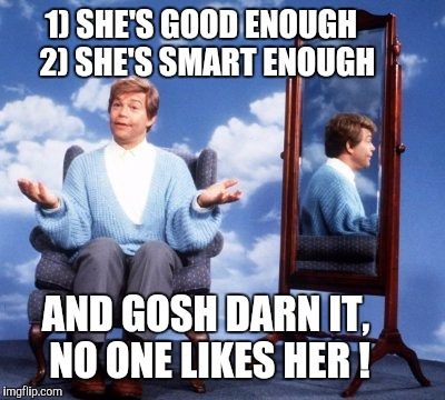 AND GOSH DARN IT, NO ONE LIKES HER ! 1) SHE'S GOOD ENOUGH  2) SHE'S SMART ENOUGH | made w/ Imgflip meme maker