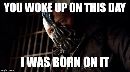 Permission Bane Meme | YOU WOKE UP ON THIS DAY I WAS BORN ON IT | image tagged in memes,permission bane | made w/ Imgflip meme maker