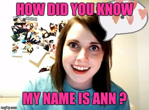 Memes | HOW DID YOU KNOW MY NAME IS ANN ? | image tagged in memes | made w/ Imgflip meme maker