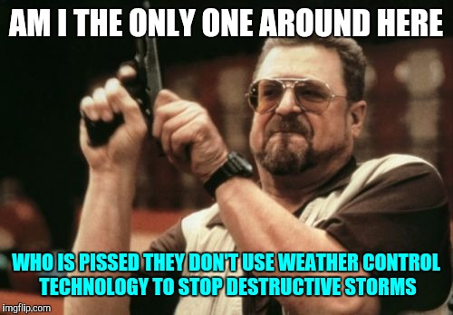 Am I The Only One Around Here Meme | AM I THE ONLY ONE AROUND HERE WHO IS PISSED THEY DON'T USE WEATHER CONTROL TECHNOLOGY TO STOP DESTRUCTIVE STORMS | image tagged in memes,am i the only one around here | made w/ Imgflip meme maker