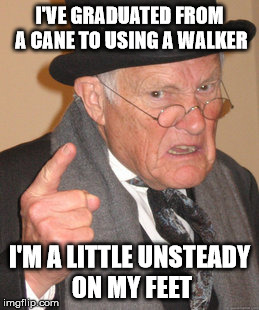 Back In My Day Meme | I'VE GRADUATED FROM A CANE TO USING A WALKER I'M A LITTLE UNSTEADY ON MY FEET | image tagged in memes,back in my day | made w/ Imgflip meme maker
