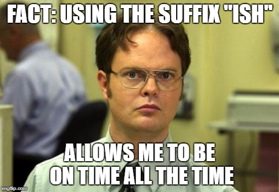 "Dwight Schrute Meme | FACT: USING THE SUFFIX ""ISH"" ALLOWS ME TO BE ON TIME ALL THE TIME 