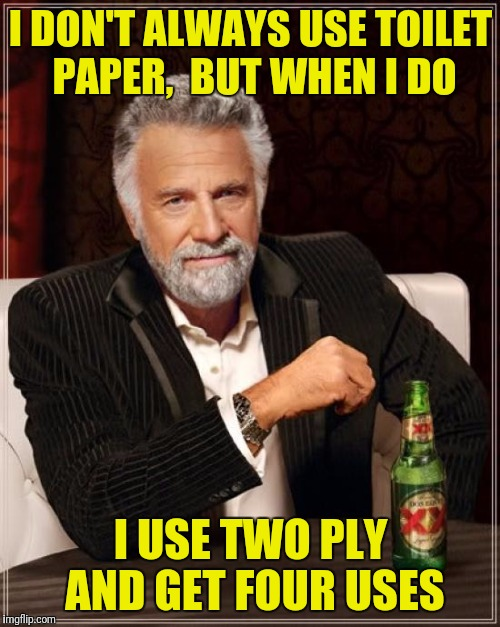 The Most Interesting Man In The World Meme | I DON'T ALWAYS USE TOILET PAPER,  BUT WHEN I DO I USE TWO PLY AND GET FOUR USES | image tagged in memes,the most interesting man in the world | made w/ Imgflip meme maker