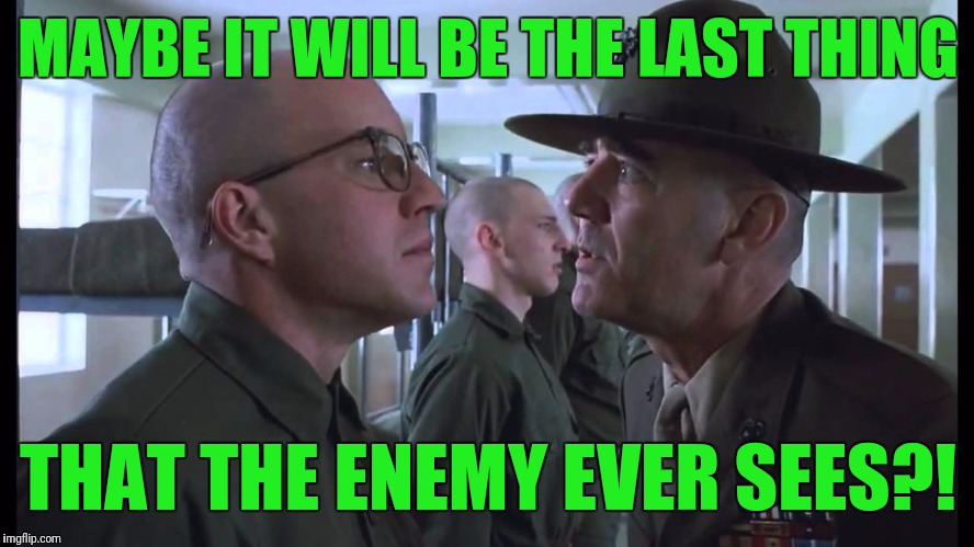 full metal jacket | MAYBE IT WILL BE THE LAST THING THAT THE ENEMY EVER SEES?! | image tagged in full metal jacket | made w/ Imgflip meme maker