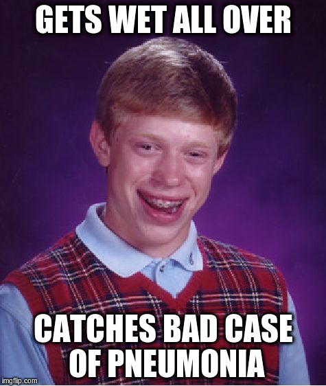Bad Luck Brian Meme | GETS WET ALL OVER CATCHES BAD CASE OF PNEUMONIA | image tagged in memes,bad luck brian | made w/ Imgflip meme maker