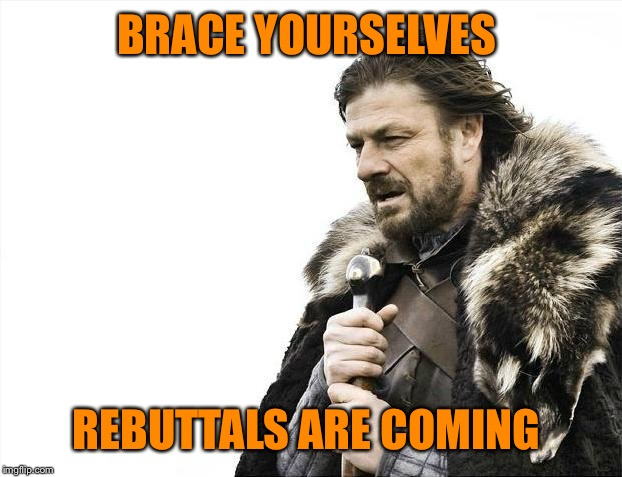 Brace Yourselves X is Coming Meme | BRACE YOURSELVES REBUTTALS ARE COMING | image tagged in memes,brace yourselves x is coming | made w/ Imgflip meme maker