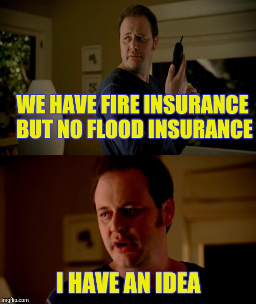 WE HAVE FIRE INSURANCE BUT NO FLOOD INSURANCE I HAVE AN IDEA | made w/ Imgflip meme maker