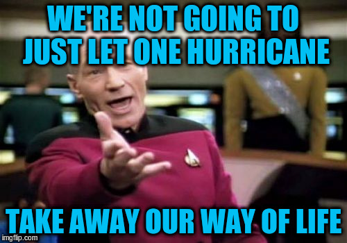 Picard Wtf Meme | WE'RE NOT GOING TO JUST LET ONE HURRICANE TAKE AWAY OUR WAY OF LIFE | image tagged in memes,picard wtf | made w/ Imgflip meme maker