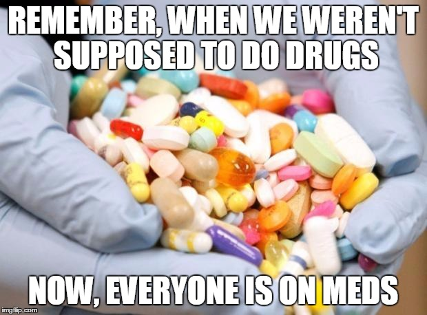 War on Drugs | REMEMBER, WHEN WE WEREN'T SUPPOSED TO DO DRUGS NOW, EVERYONE IS ON MEDS | image tagged in war on drugs | made w/ Imgflip meme maker