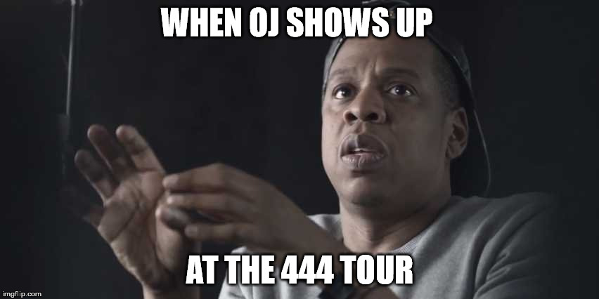 WHEN OJ SHOWS UP AT THE 444 TOUR | image tagged in oj,jay z | made w/ Imgflip meme maker