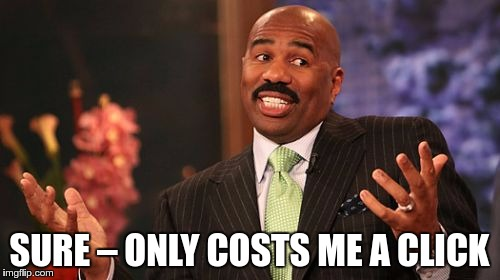 Steve Harvey Meme | SURE – ONLY COSTS ME A CLICK | image tagged in memes,steve harvey | made w/ Imgflip meme maker