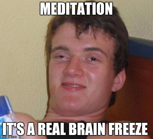 10 Guy Meme | MEDITATION IT'S A REAL BRAIN FREEZE | image tagged in memes,10 guy | made w/ Imgflip meme maker