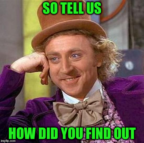 Creepy Condescending Wonka Meme | SO TELL US HOW DID YOU FIND OUT | image tagged in memes,creepy condescending wonka | made w/ Imgflip meme maker