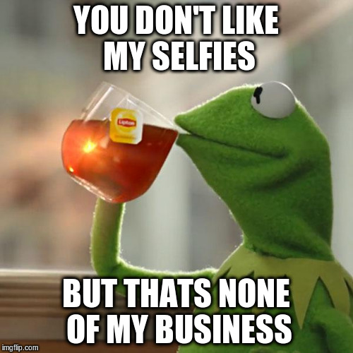 But Thats None Of My Business Meme | YOU DON'T LIKE MY SELFIES BUT THATS NONE OF MY BUSINESS | image tagged in memes,but thats none of my business,kermit the frog | made w/ Imgflip meme maker