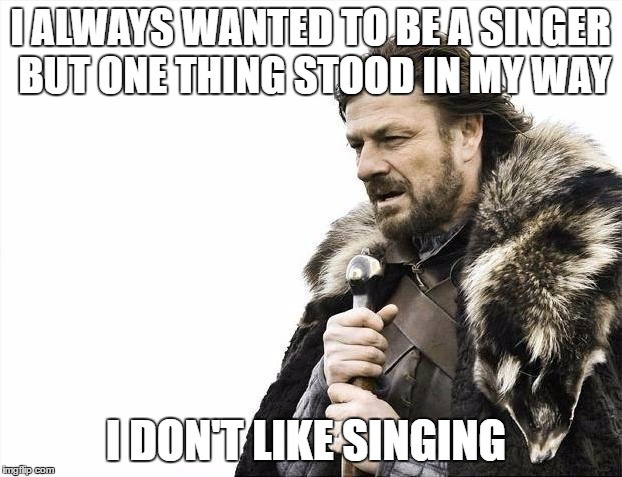 Brace Yourselves X is Coming Meme | I ALWAYS WANTED TO BE A SINGER BUT ONE THING STOOD IN MY WAY I DON'T LIKE SINGING | image tagged in memes,brace yourselves x is coming | made w/ Imgflip meme maker
