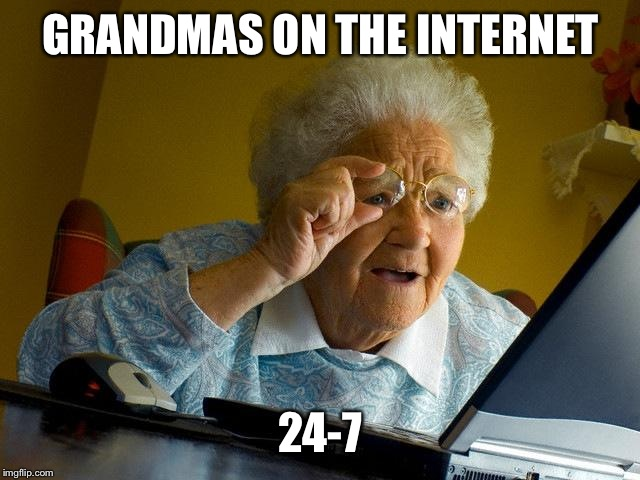 Grandma Finds The Internet Meme | GRANDMAS ON THE INTERNET 24-7 | image tagged in memes,grandma finds the internet | made w/ Imgflip meme maker