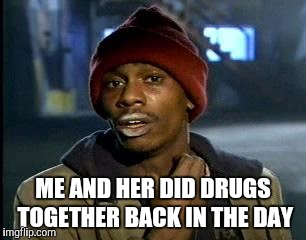 Y'all Got Any More Of That Meme | ME AND HER DID DRUGS TOGETHER BACK IN THE DAY | image tagged in memes,yall got any more of | made w/ Imgflip meme maker