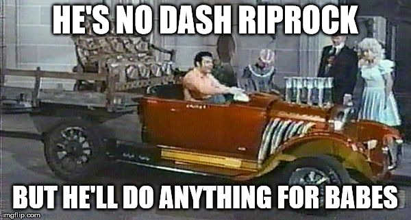 HE'S NO DASH RIPROCK BUT HE'LL DO ANYTHING FOR BABES | made w/ Imgflip meme maker
