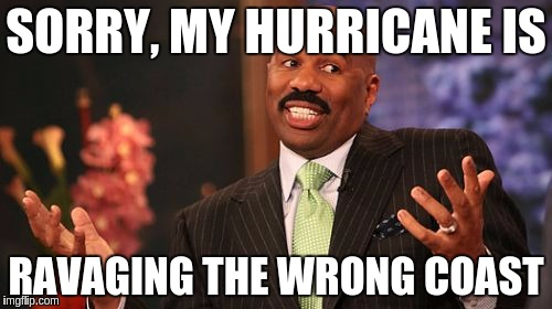 Steve Harvey Meme | SORRY, MY HURRICANE IS RAVAGING THE WRONG COAST | image tagged in memes,steve harvey | made w/ Imgflip meme maker