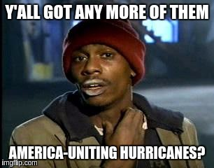 Y'all Got Any More Of That Meme | Y'ALL GOT ANY MORE OF THEM AMERICA-UNITING HURRICANES? | image tagged in memes,yall got any more of,america,hurricane harvey | made w/ Imgflip meme maker