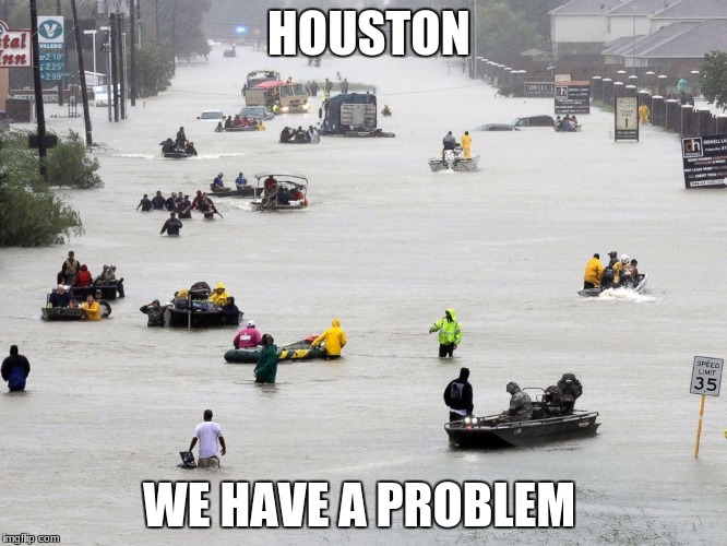 lets all pray for Texas | HOUSTON WE HAVE A PROBLEM | image tagged in houston,hurricane harvey,texas | made w/ Imgflip meme maker