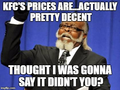Too Damn High Meme | KFC'S PRICES ARE...ACTUALLY PRETTY DECENT THOUGHT I WAS GONNA SAY IT DIDN'T YOU? | image tagged in memes,too damn high | made w/ Imgflip meme maker