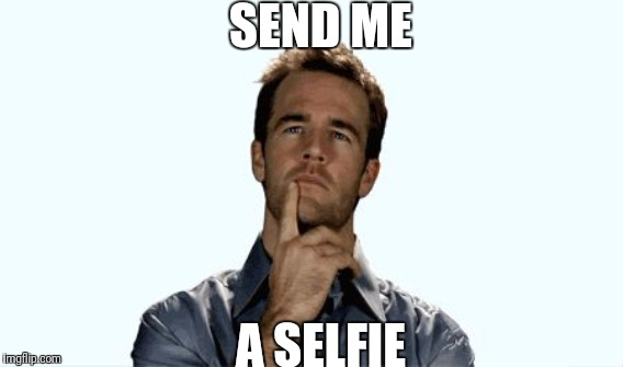 SEND ME A SELFIE | made w/ Imgflip meme maker
