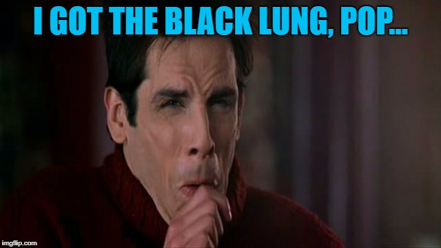 I GOT THE BLACK LUNG, POP... | made w/ Imgflip meme maker