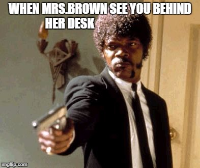 Say That Again I Dare You Meme | WHEN MRS.BROWN SEE YOU BEHIND HER DESK | image tagged in memes,say that again i dare you | made w/ Imgflip meme maker