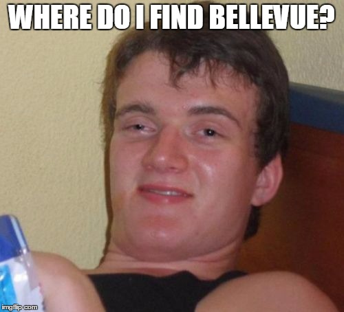 10 Guy Meme | WHERE DO I FIND BELLEVUE? | image tagged in memes,10 guy | made w/ Imgflip meme maker