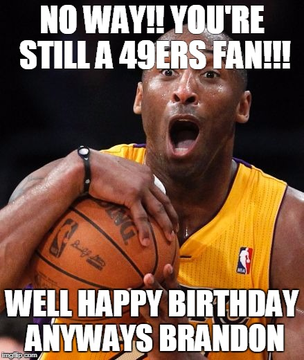 NO WAY!! YOU'RE STILL A 49ERS FAN!!! WELL HAPPY BIRTHDAY ANYWAYS BRANDON | image tagged in kobe bryant | made w/ Imgflip meme maker