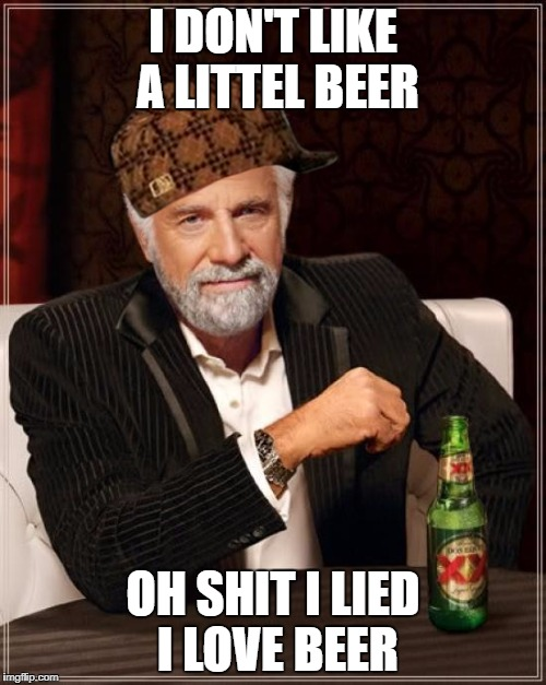 The Most Interesting Man In The World Meme | I DON'T LIKE A LITTEL BEER OH SHIT I LIED I LOVE BEER | image tagged in memes,the most interesting man in the world,scumbag | made w/ Imgflip meme maker