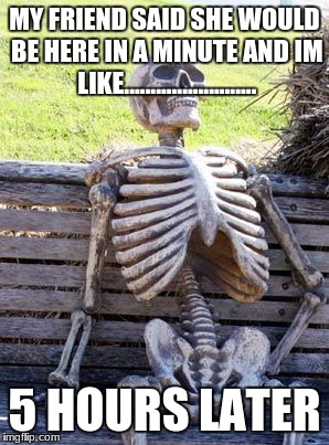 Waiting Skeleton Meme | MY FRIEND SAID SHE WOULD BE HERE IN A MINUTE AND IM LIKE......................... 5 HOURS LATER | image tagged in memes,waiting skeleton | made w/ Imgflip meme maker