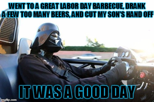 even the dark side needs a holiday off every once in a while | WENT TO A GREAT LABOR DAY BARBECUE, DRANK A FEW TOO MANY BEERS, AND CUT MY SON'S HAND OFF IT WAS A GOOD DAY | image tagged in it was a good day darth vader,memes,star wars,star wars no,darth vader | made w/ Imgflip meme maker