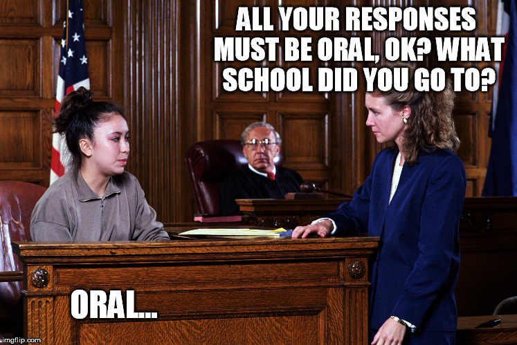 Court quotes | ALL YOUR RESPONSES MUST BE ORAL, OK? WHAT SCHOOL DID YOU GO TO? ORAL… | image tagged in courtroom,memes | made w/ Imgflip meme maker