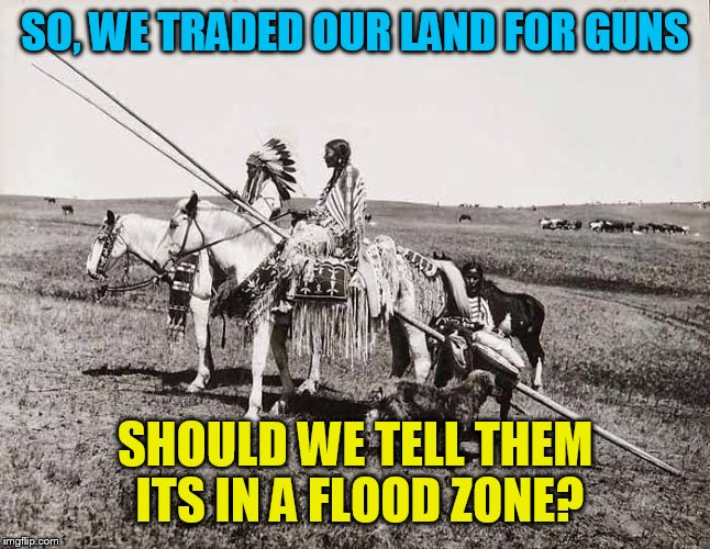 The American Indians | SO, WE TRADED OUR LAND FOR GUNS SHOULD WE TELL THEM ITS IN A FLOOD ZONE? | image tagged in the american indians | made w/ Imgflip meme maker