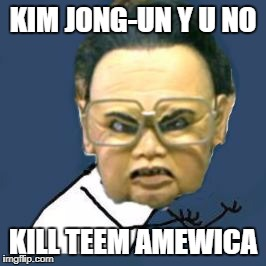 Kim Jong Il Y U No | KIM JONG-UN Y U NO KILL TEEM AMEWICA | image tagged in memes,kim jong il y u no | made w/ Imgflip meme maker