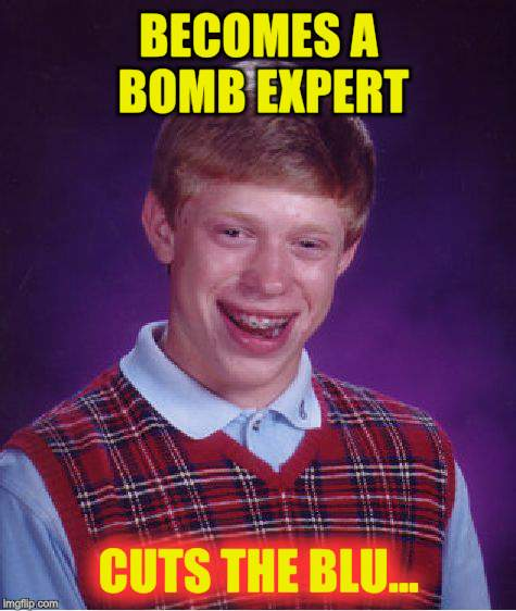 Bad Luck Brian Meme | BECOMES A BOMB EXPERT CUTS THE BLU... | image tagged in memes,bad luck brian | made w/ Imgflip meme maker