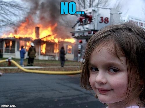 Disaster Girl Meme | NO... | image tagged in memes,disaster girl | made w/ Imgflip meme maker