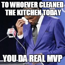 you da real mvp | TO WHOEVER CLEANED THE KITCHEN TODAY YOU DA REAL MVP | image tagged in you da real mvp | made w/ Imgflip meme maker