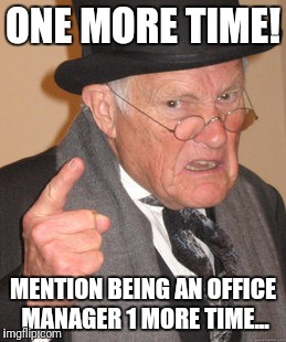 Back In My Day Meme | ONE MORE TIME! MENTION BEING AN OFFICE MANAGER 1 MORE TIME... | image tagged in memes,back in my day | made w/ Imgflip meme maker
