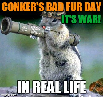Squirrel High Command | CONKER'S BAD FUR DAY IN REAL LIFE IT'S WAR! | image tagged in memes,bazooka squirrel,conker,war | made w/ Imgflip meme maker