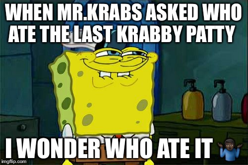 Dont You Squidward Meme | WHEN MR.KRABS ASKED WHO ATE THE LAST KRABBY PATTY I WONDER WHO ATE IT  | image tagged in memes,dont you squidward | made w/ Imgflip meme maker