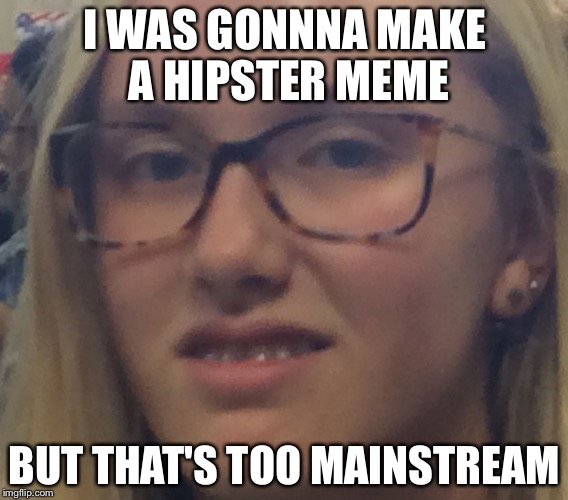 I WAS GONNNA MAKE A HIPSTER MEME BUT THAT'S TOO MAINSTREAM | image tagged in hipster girl,hipster,bad quality,cringe worthy,hipster glasses | made w/ Imgflip meme maker