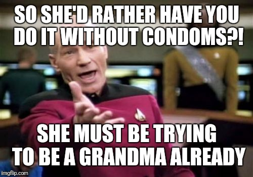 Picard Wtf Meme | SO SHE'D RATHER HAVE YOU DO IT WITHOUT CONDOMS?! SHE MUST BE TRYING TO BE A GRANDMA ALREADY | image tagged in memes,picard wtf | made w/ Imgflip meme maker