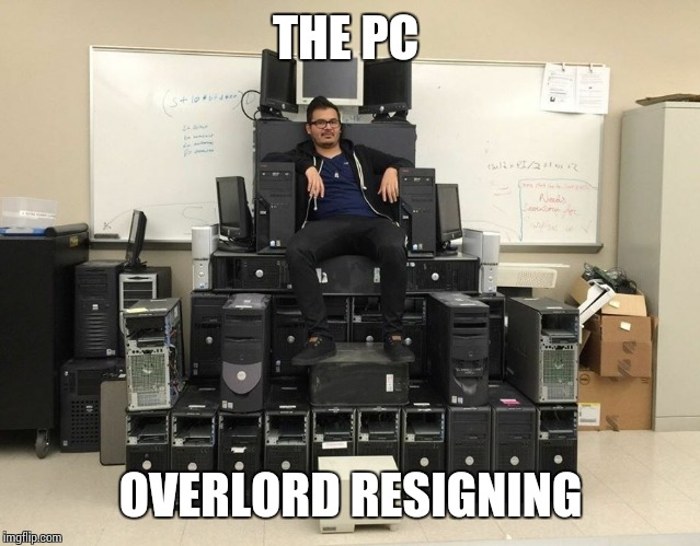 Great! | THE PC OVERLORD RESIGNING | image tagged in bow to me peasants,pc,lol,dank,sir_unknown,memes | made w/ Imgflip meme maker
